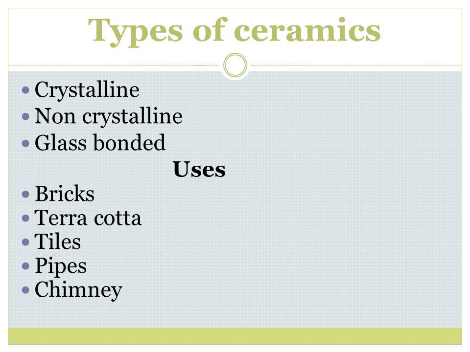 Types of ceramics Crystalline Non crystalline Glass bonded Uses Bricks Terra cotta Tiles Pipes Chimney