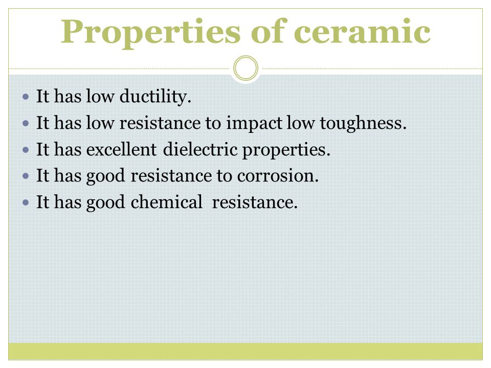 Properties of ceramic It has low ductility. It has low resistance to impact low toughness. It has excellent dielectric properties. It has good resista