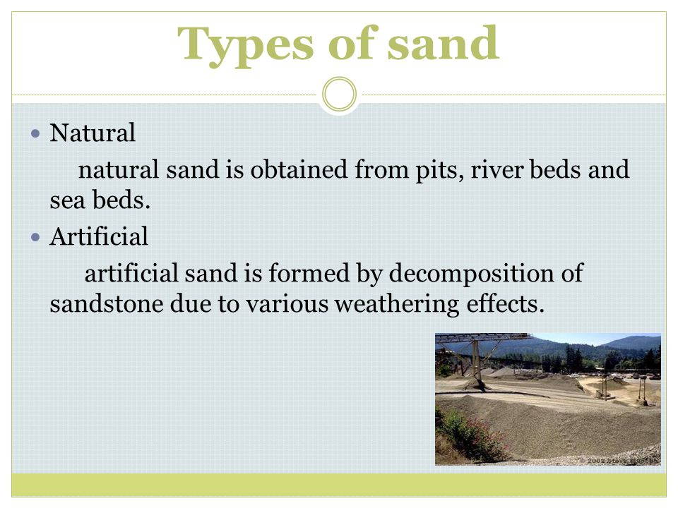 Types of sand Natural natural sand is obtained from pits, river beds and sea beds. Artificial artificial sand is formed by decomposition of sandstone