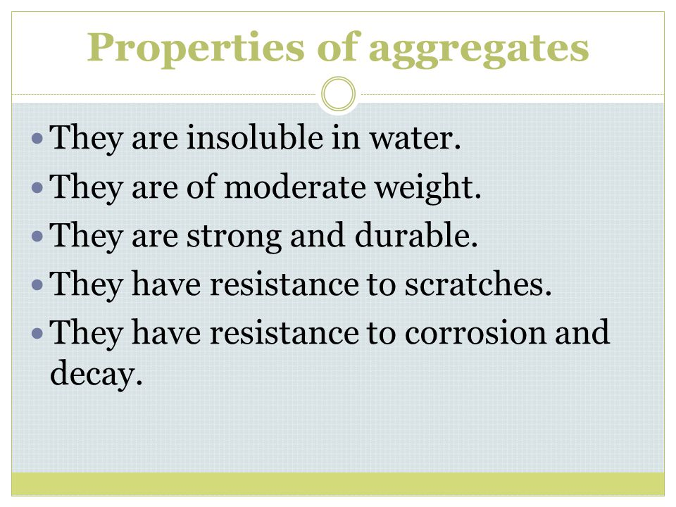 Properties of aggregates They are insoluble in water. They are of moderate weight. They are strong and durable. They have resistance to scratches. The
