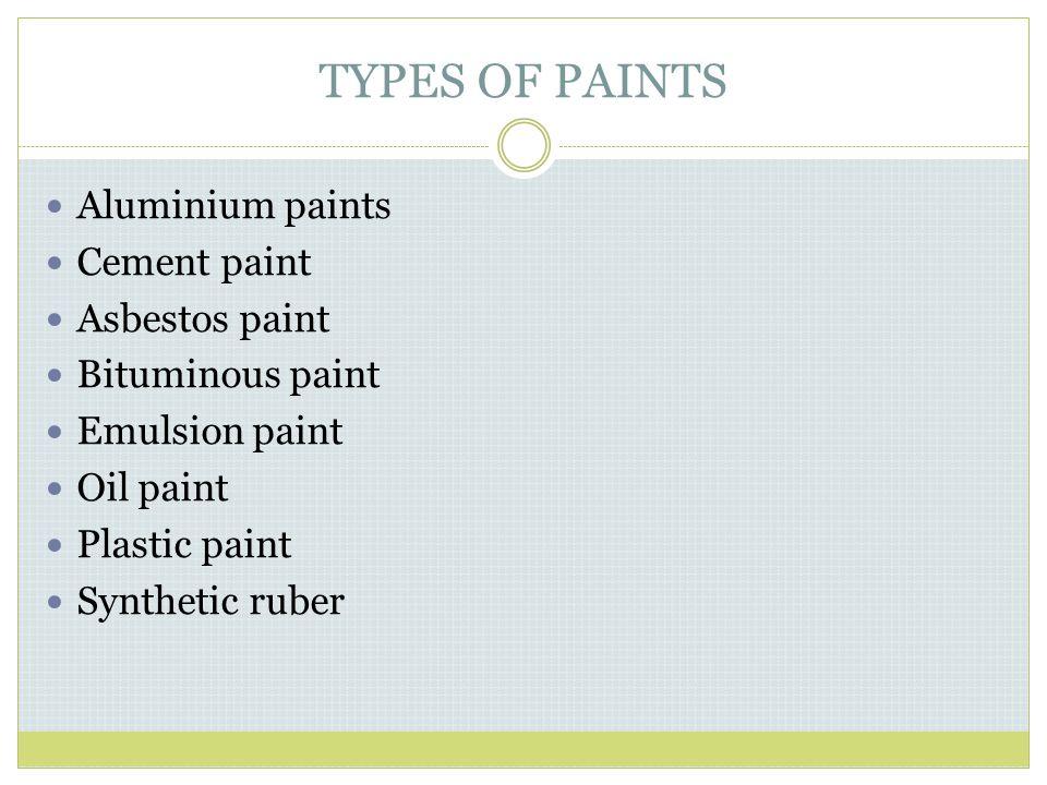 TYPES OF PAINTS Aluminium paints Cement paint Asbestos paint Bituminous paint Emulsion paint Oil paint Plastic paint Synthetic ruber
