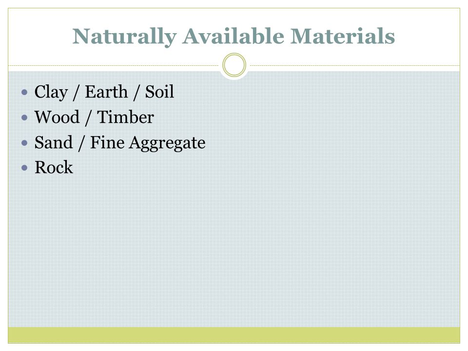 Naturally Available Materials Clay / Earth / Soil Wood / Timber Sand / Fine Aggregate Rock