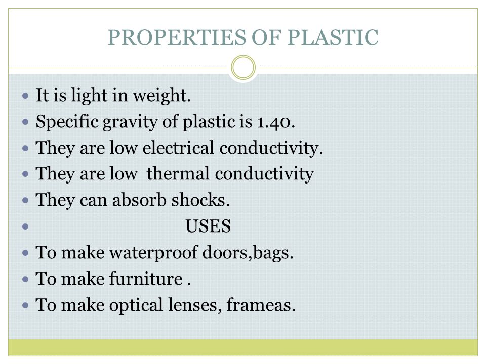 PROPERTIES OF PLASTIC It is light in weight. Specific gravity of plastic is 1.40. They are low electrical conductivity. They are low thermal conductiv