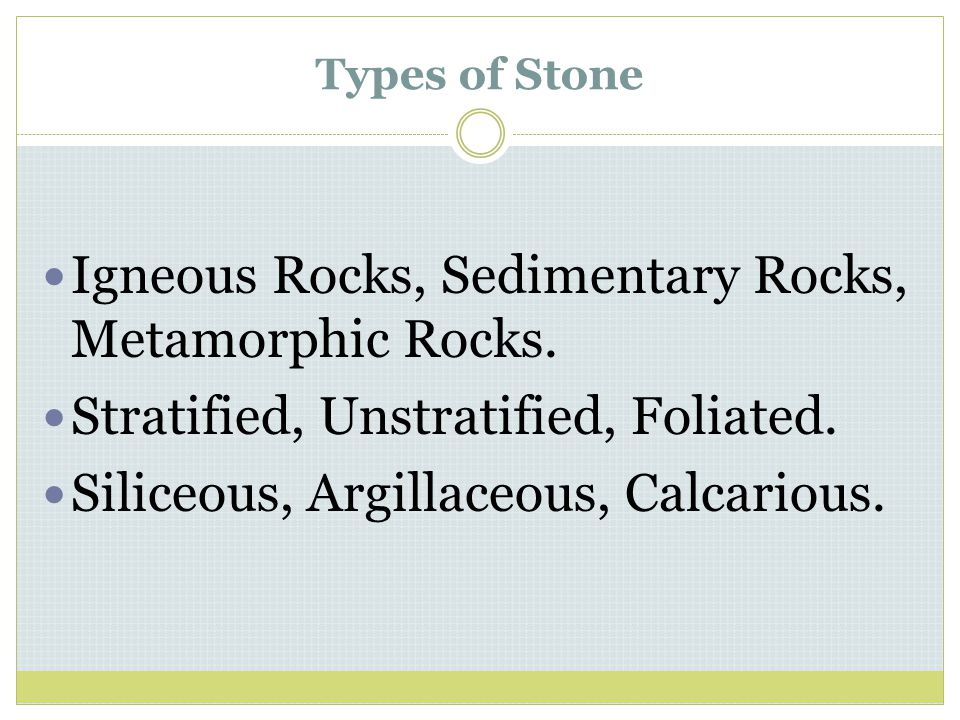 Types of Stone Igneous Rocks, Sedimentary Rocks, Metamorphic Rocks. Stratified, Unstratified, Foliated. Siliceous, Argillaceous, Calcarious.