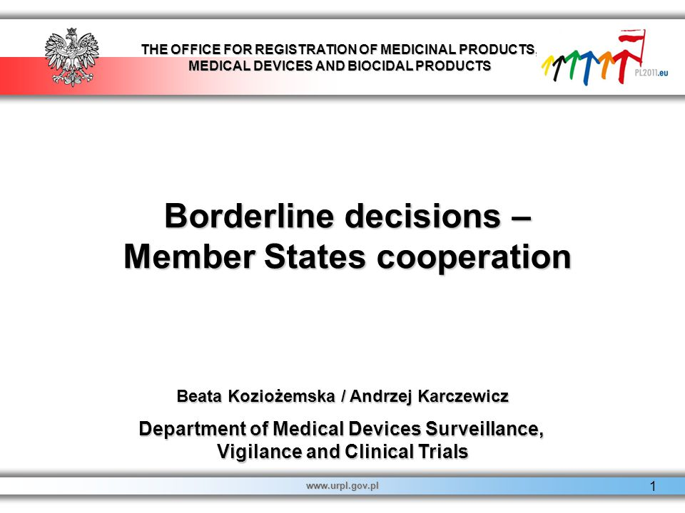 THE OFFICE FOR REGISTRATION OF MEDICINAL PRODUCTS, MEDICAL DEVICES AND BIOCIDAL PRODUCTS www.urpl.gov.pl 1 Borderline decisions – Member States cooperation Beata Koziożemska / Andrzej Karczewicz Department of Medical Devices Surveillance, Vigilance and Clinical Trials