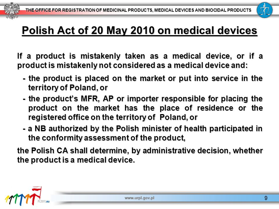 THE OFFICE FOR REGISTRATION OF MEDICINAL PRODUCTS, MEDICAL DEVICES AND BIOCIDAL PRODUCTS www.urpl.gov.pl 9 Polish Act of 20 May 2010 on medical devices If a product is mistakenly taken as a medical device, or if a product is mistakenly not considered as a medical device and: - the product is placed on the market or put into service in the territory of Poland, or - the product's MFR, AP or importer responsible for placing the product on the market has the place of residence or the registered office on the territory of Poland, or - a NB authorized by the Polish minister of health participated in the conformity assessment of the product, the Polish CA shall determine, by administrative decision, whether the product is a medical device.