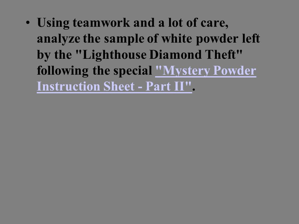 Using teamwork and a lot of care, analyze the sample of white powder left by the