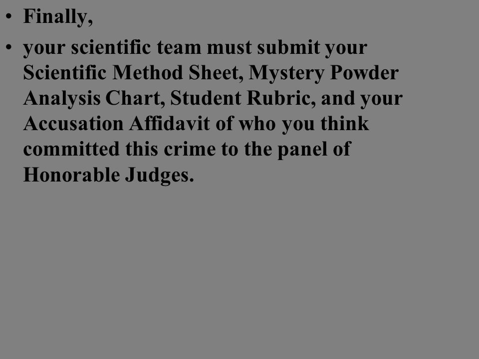 Present your findings (Notes from each of the four Expert Fields , The Scientific Method Sheet , Mystery Powder Analysis Chart , Final Accusation Affidavit , and the Scientific Team Rubric ) to the panel of Honorable Judges for their decision on your job.