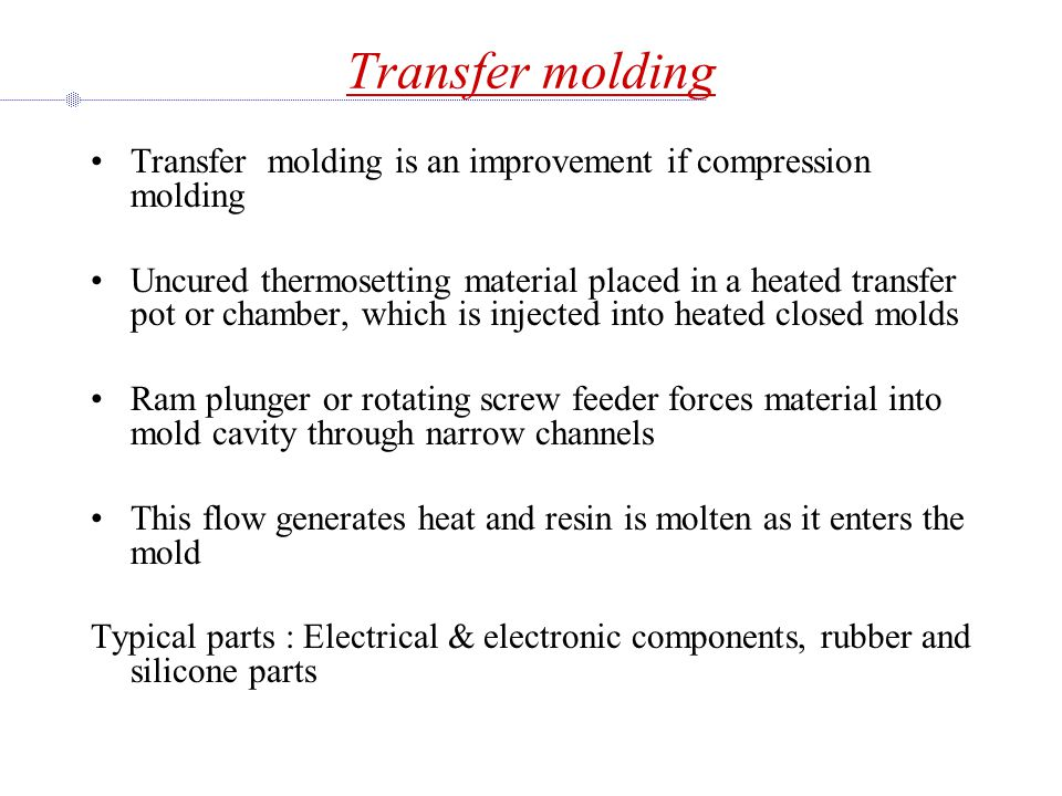 Transfer molding Transfer molding is an improvement if compression molding Uncured thermosetting material placed in a heated transfer pot or chamber, which is injected into heated closed molds Ram plunger or rotating screw feeder forces material into mold cavity through narrow channels This flow generates heat and resin is molten as it enters the mold Typical parts : Electrical & electronic components, rubber and silicone parts