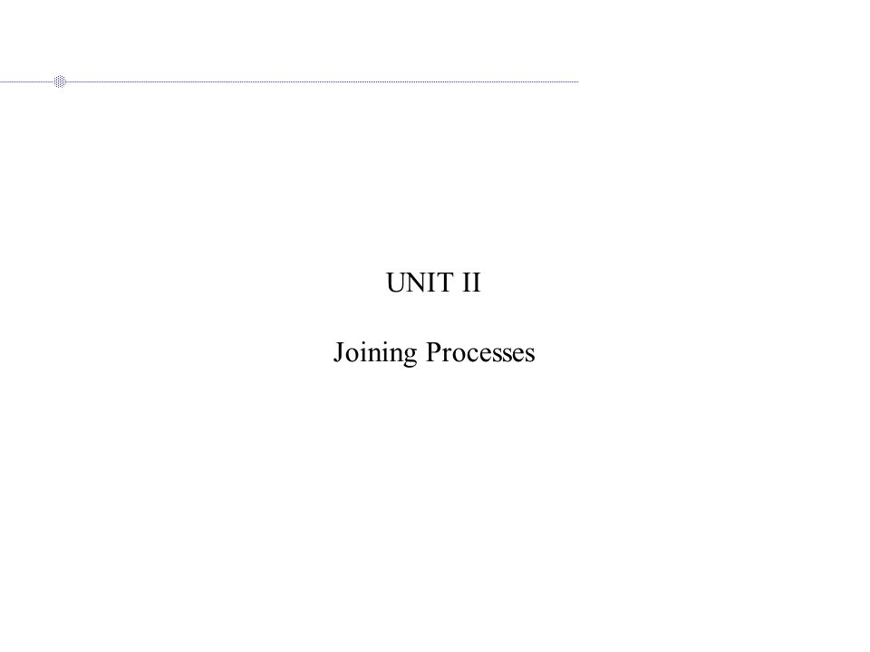 UNIT II Joining Processes