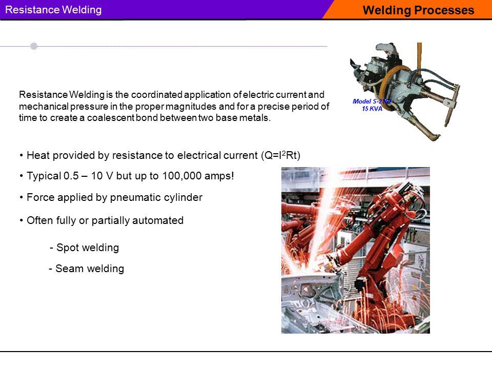 Welding Processes Resistance Welding Resistance Welding is the coordinated application of electric current and mechanical pressure in the proper magnitudes and for a precise period of time to create a coalescent bond between two base metals.