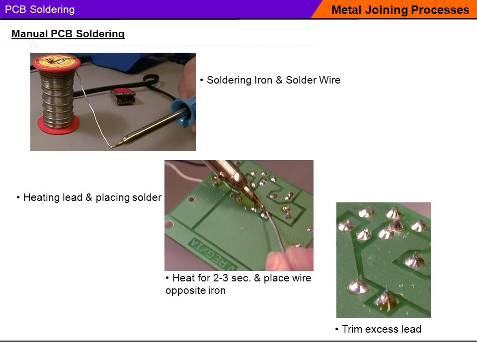 PCB Soldering Soldering Iron & Solder Wire Metal Joining Processes Manual PCB Soldering Heating lead & placing solder Trim excess lead Heat for 2-3 sec.