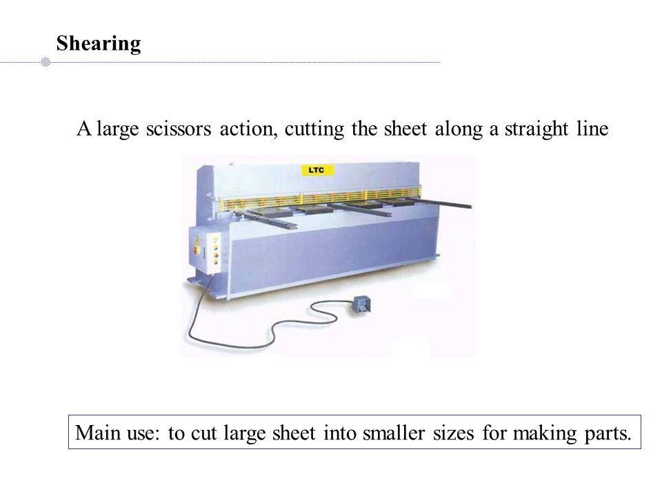 Shearing A large scissors action, cutting the sheet along a straight line Main use: to cut large sheet into smaller sizes for making parts.
