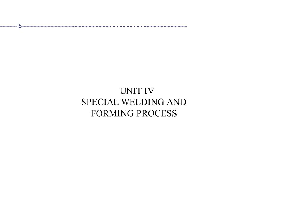 UNIT IV SPECIAL WELDING AND FORMING PROCESS
