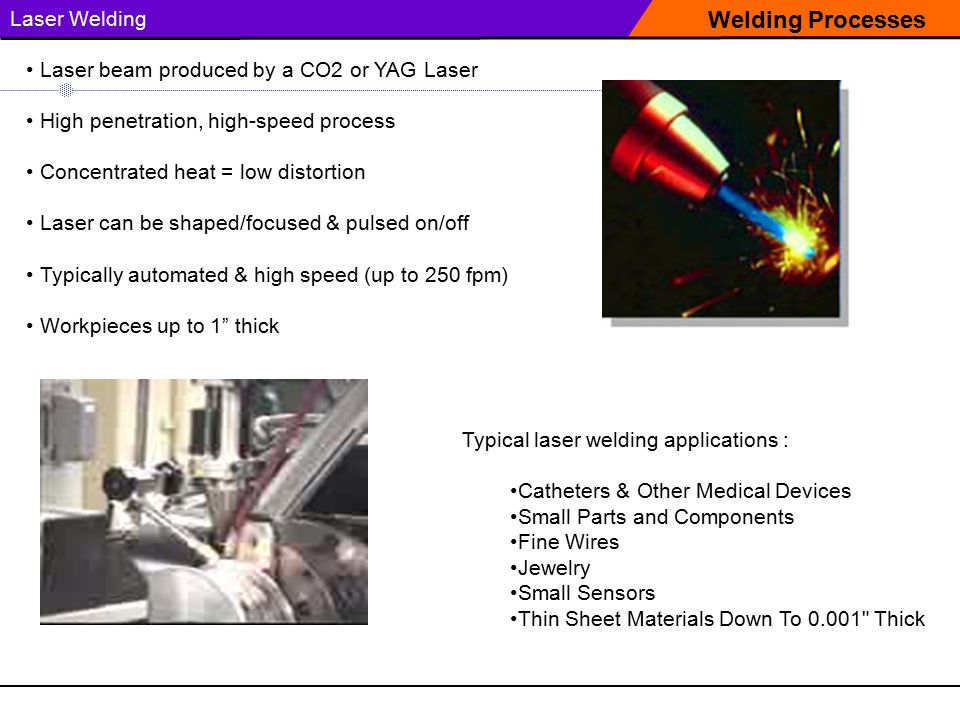Welding Processes Laser Welding Typical laser welding applications : Catheters & Other Medical Devices Small Parts and Components Fine Wires Jewelry Small Sensors Thin Sheet Materials Down To 0.001 Thick Laser beam produced by a CO2 or YAG Laser High penetration, high-speed process Concentrated heat = low distortion Laser can be shaped/focused & pulsed on/off Typically automated & high speed (up to 250 fpm) Workpieces up to 1 thick