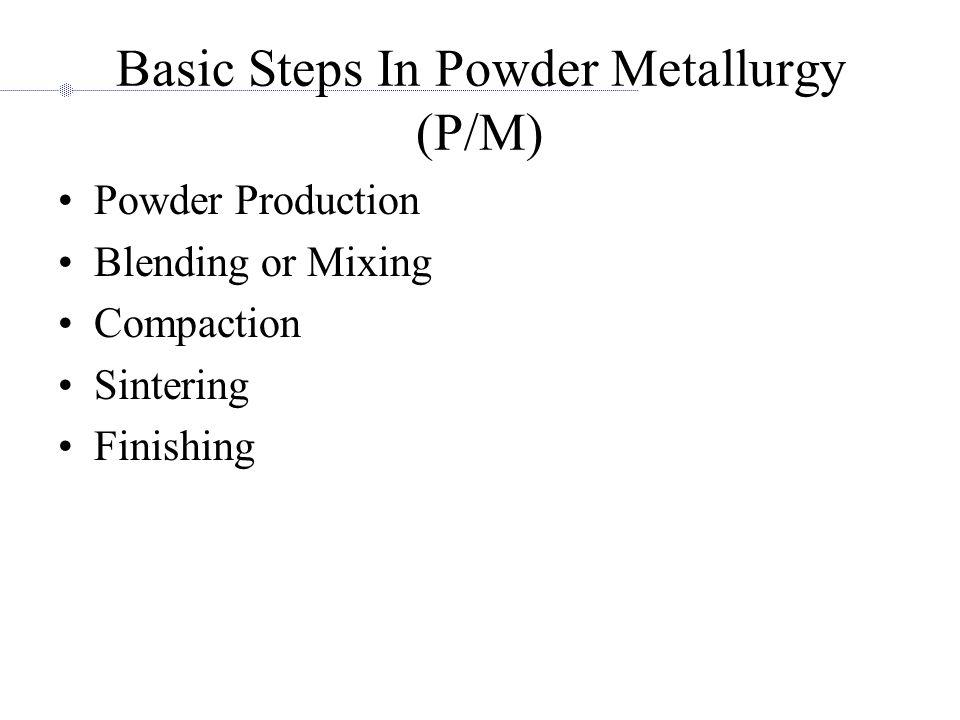 Basic Steps In Powder Metallurgy (P/M) Powder Production Blending or Mixing Compaction Sintering Finishing