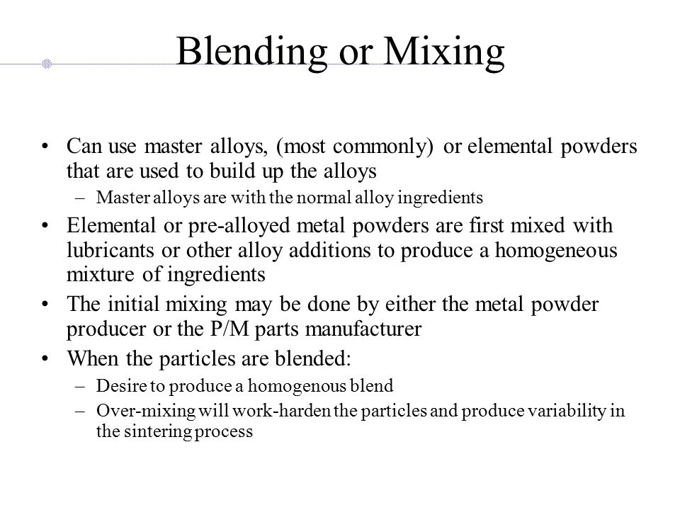 Blending or Mixing Can use master alloys, (most commonly) or elemental powders that are used to build up the alloys –Master alloys are with the normal alloy ingredients Elemental or pre-alloyed metal powders are first mixed with lubricants or other alloy additions to produce a homogeneous mixture of ingredients The initial mixing may be done by either the metal powder producer or the P/M parts manufacturer When the particles are blended: –Desire to produce a homogenous blend –Over-mixing will work-harden the particles and produce variability in the sintering process