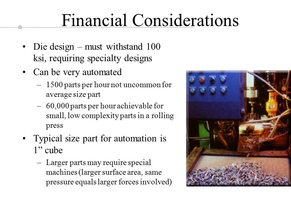 Financial Considerations Die design – must withstand 100 ksi, requiring specialty designs Can be very automated –1500 parts per hour not uncommon for average size part –60,000 parts per hour achievable for small, low complexity parts in a rolling press Typical size part for automation is 1 cube –Larger parts may require special machines (larger surface area, same pressure equals larger forces involved)