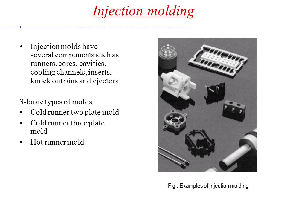 Injection molding Injection molds have several components such as runners, cores, cavities, cooling channels, inserts, knock out pins and ejectors 3-basic types of molds Cold runner two plate mold Cold runner three plate mold Hot runner mold Fig : Examples of injection molding