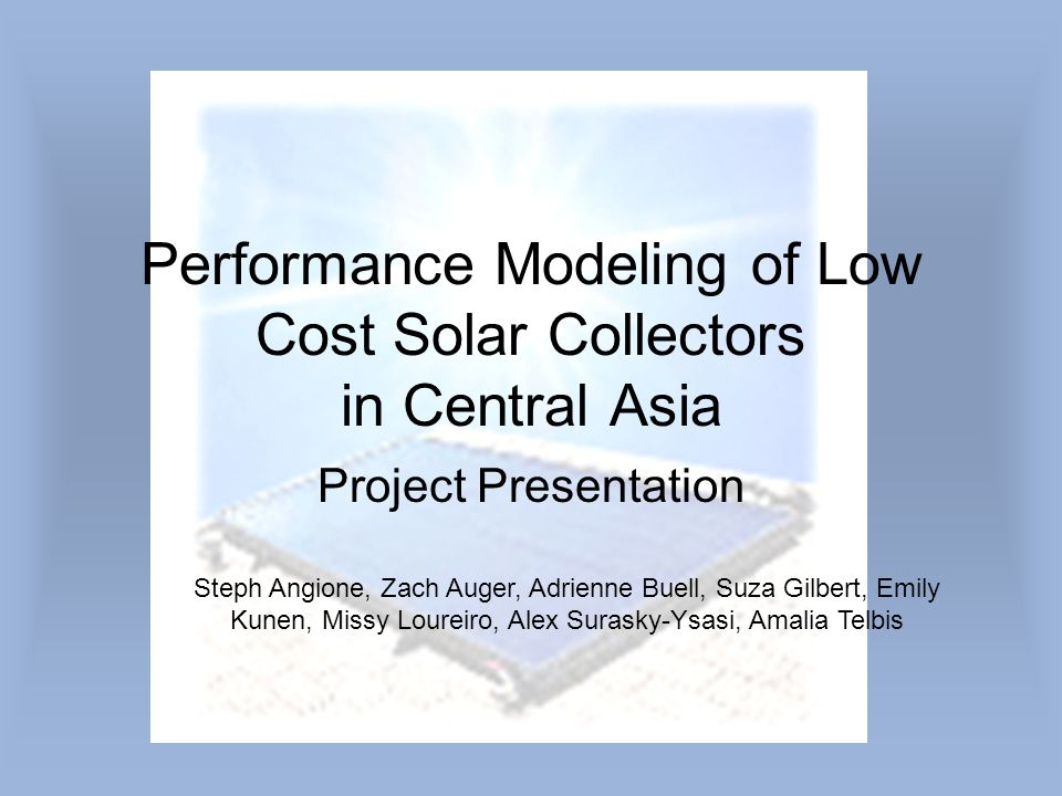 Performance Modeling of Low Cost Solar Collectors in Central Asia Project Presentation Steph Angione, Zach Auger, Adrienne Buell, Suza Gilbert, Emily Kunen, Missy Loureiro, Alex Surasky-Ysasi, Amalia Telbis
