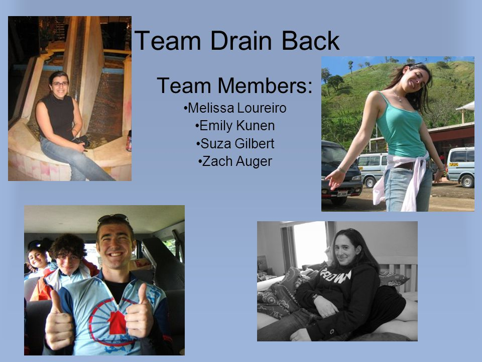 Team Members: Melissa Loureiro Emily Kunen Suza Gilbert Zach Auger Team Drain Back