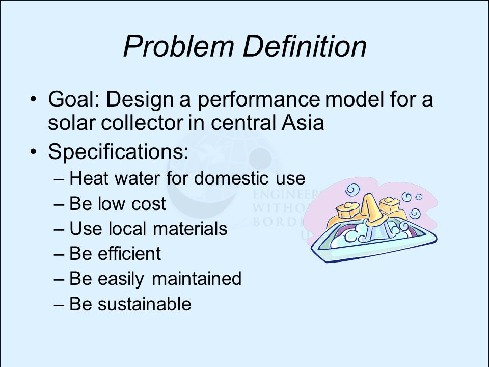 Problem Definition Goal: Design a performance model for a solar collector in central Asia Specifications: –Heat water for domestic use –Be low cost –Use local materials –Be efficient –Be easily maintained –Be sustainable