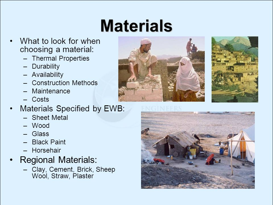 Materials What to look for when choosing a material: –Thermal Properties –Durability –Availability –Construction Methods –Maintenance –Costs Materials Specified by EWB: –Sheet Metal –Wood –Glass –Black Paint –Horsehair Regional Materials: –Clay, Cement, Brick, Sheep Wool, Straw, Plaster
