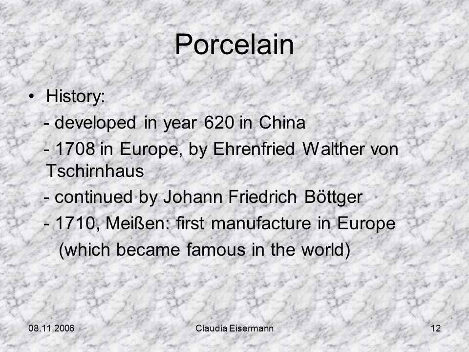 08.11.2006Claudia Eisermann12 Porcelain History: - developed in year 620 in China - 1708 in Europe, by Ehrenfried Walther von Tschirnhaus - continued by Johann Friedrich Böttger - 1710, Meißen: first manufacture in Europe (which became famous in the world)