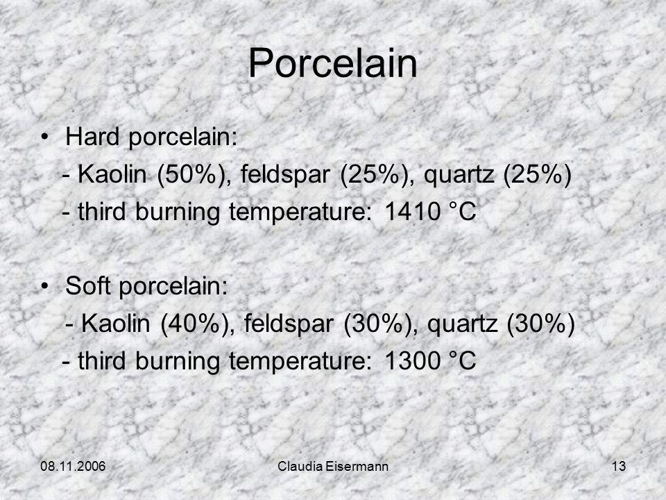 08.11.2006Claudia Eisermann13 Porcelain Hard porcelain: - Kaolin (50%), feldspar (25%), quartz (25%) - third burning temperature: 1410 °C Soft porcelain: - Kaolin (40%), feldspar (30%), quartz (30%) - third burning temperature: 1300 °C