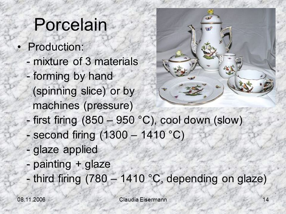 08.11.2006Claudia Eisermann14 Porcelain Production: - mixture of 3 materials - forming by hand (spinning slice) or by machines (pressure) - first firing (850 – 950 °C), cool down (slow) - second firing (1300 – 1410 °C) - glaze applied - painting + glaze - third firing (780 – 1410 °C, depending on glaze)