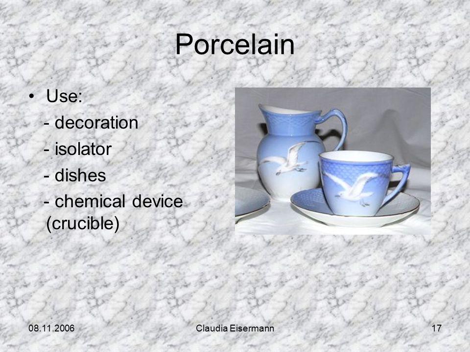 08.11.2006Claudia Eisermann17 Porcelain Use: - decoration - isolator - dishes - chemical device (crucible)