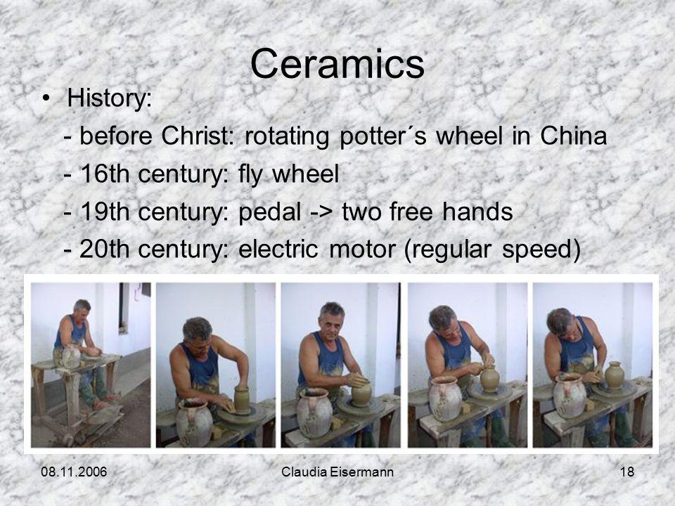 08.11.2006Claudia Eisermann18 Ceramics History: - before Christ: rotating potter´s wheel in China - 16th century: fly wheel - 19th century: pedal -> two free hands - 20th century: electric motor (regular speed)