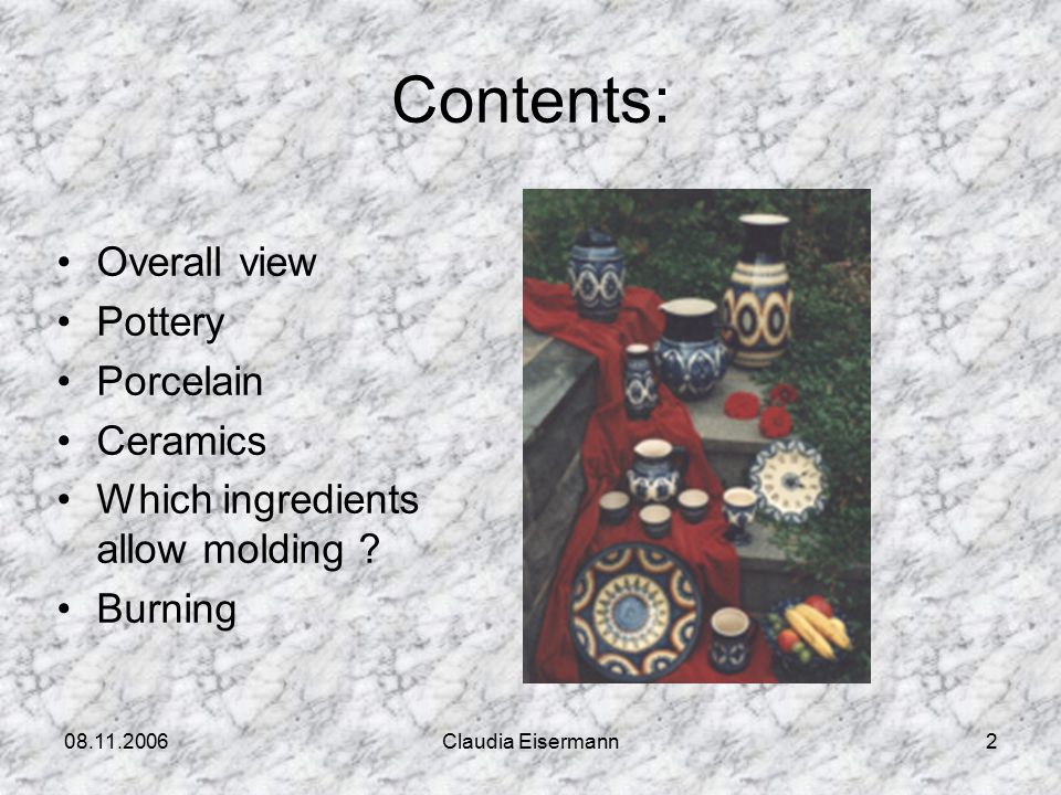 08.11.2006Claudia Eisermann2 Contents: Overall view Pottery Porcelain Ceramics Which ingredients allow molding .