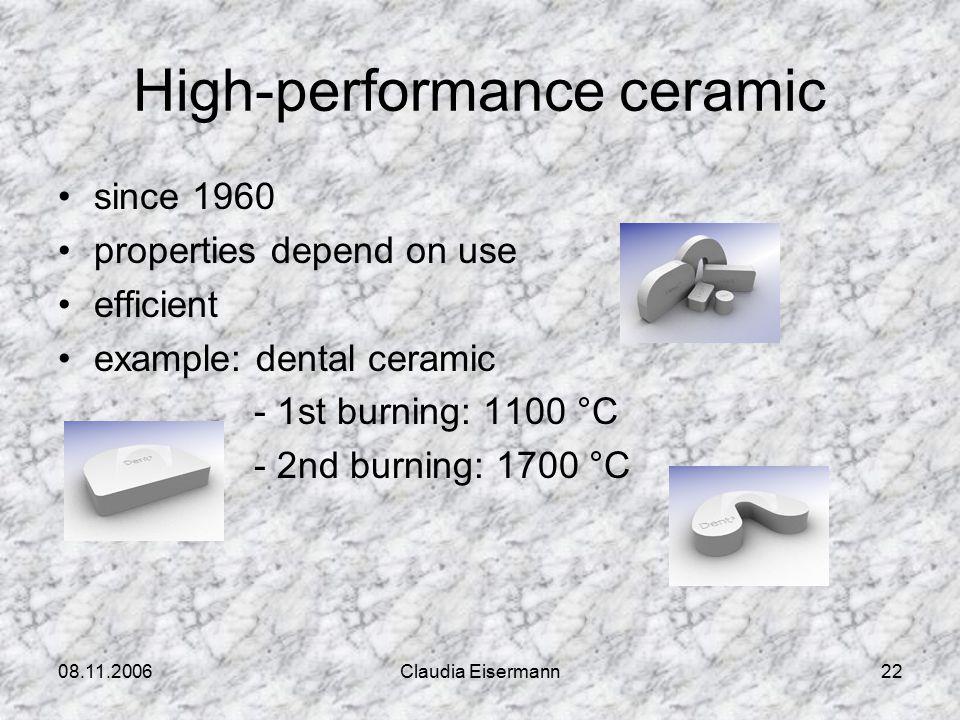08.11.2006Claudia Eisermann22 High-performance ceramic since 1960 properties depend on use efficient example: dental ceramic - 1st burning: 1100 °C - 2nd burning: 1700 °C