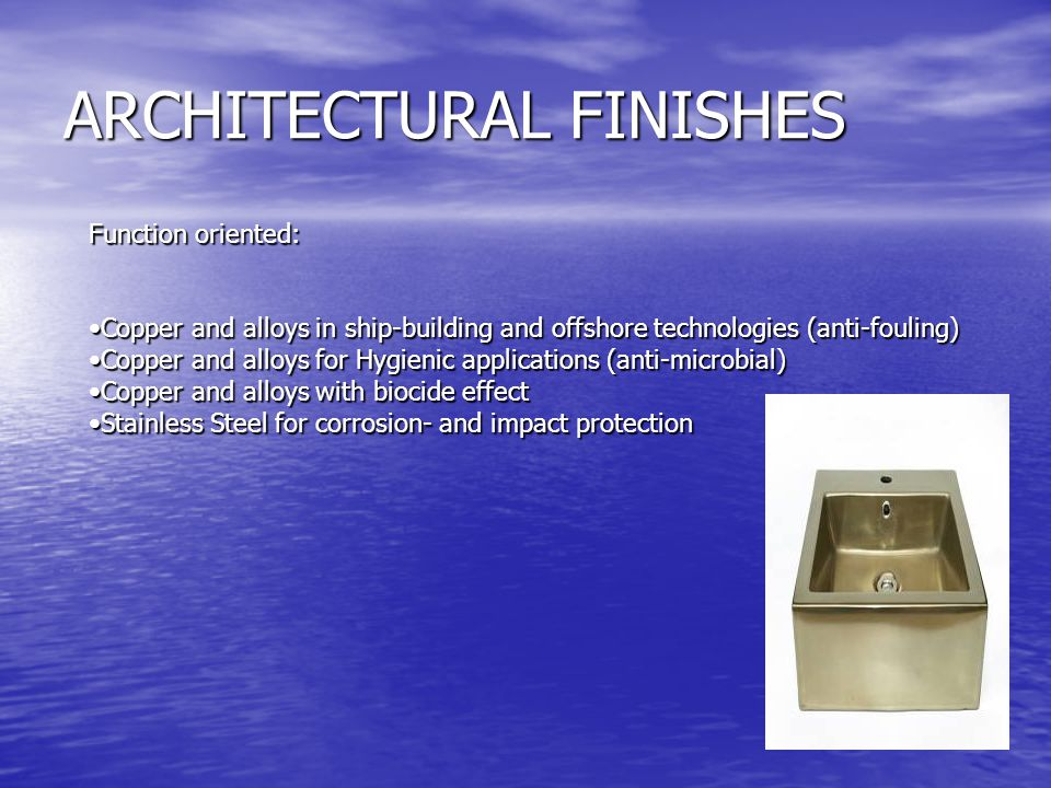 ARCHITECTURAL FINISHES Function oriented: Copper and alloys in ship-building and offshore technologies (anti-fouling)Copper and alloys in ship-building and offshore technologies (anti-fouling) Copper and alloys for Hygienic applications (anti-microbial)Copper and alloys for Hygienic applications (anti-microbial) Copper and alloys with biocide effectCopper and alloys with biocide effect Stainless Steel for corrosion- and impact protectionStainless Steel for corrosion- and impact protection