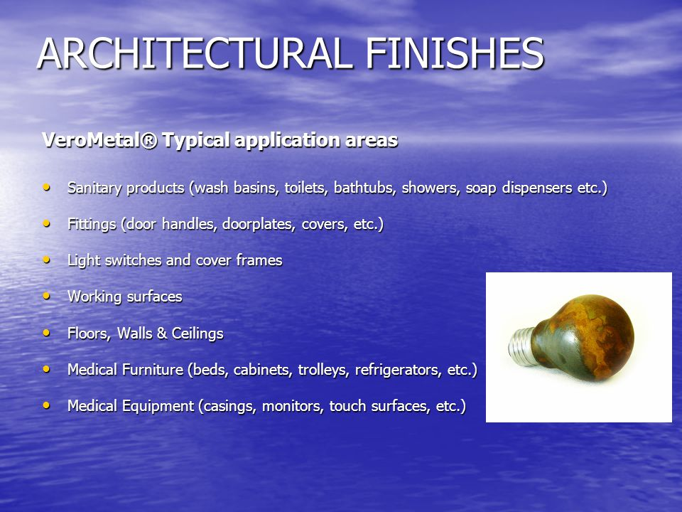 ARCHITECTURAL FINISHES VeroMetal® Typical application areas Sanitary products (wash basins, toilets, bathtubs, showers, soap dispensers etc.) Sanitary products (wash basins, toilets, bathtubs, showers, soap dispensers etc.) Fittings (door handles, doorplates, covers, etc.) Fittings (door handles, doorplates, covers, etc.) Light switches and cover frames Light switches and cover frames Working surfaces Working surfaces Floors, Walls & Ceilings Floors, Walls & Ceilings Medical Furniture (beds, cabinets, trolleys, refrigerators, etc.) Medical Furniture (beds, cabinets, trolleys, refrigerators, etc.) Medical Equipment (casings, monitors, touch surfaces, etc.) Medical Equipment (casings, monitors, touch surfaces, etc.)