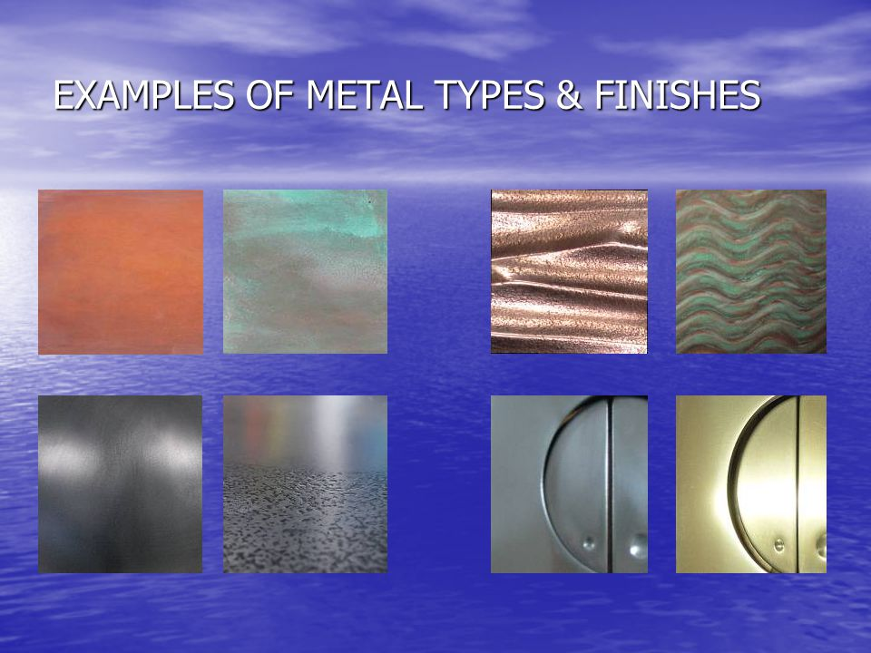 EXAMPLES OF METAL TYPES & FINISHES
