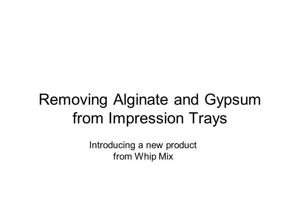 Removing Alginate and Gypsum from Impression Trays Introducing a new product from Whip Mix