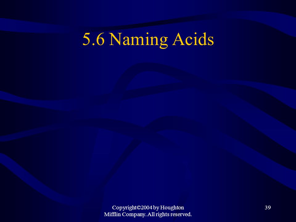 Copyright©2004 by Houghton Mifflin Company. All rights reserved. 39 5.6 Naming Acids