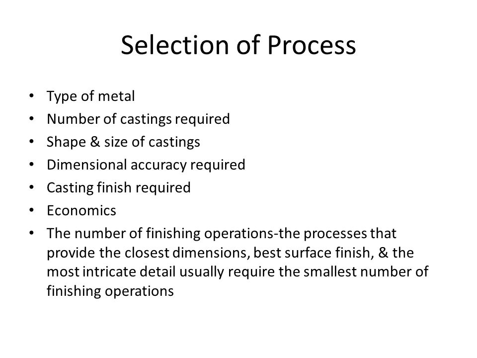 Selection of Process Type of metal Number of castings required Shape & size of castings Dimensional accuracy required Casting finish required Economics The number of finishing operations-the processes that provide the closest dimensions, best surface finish, & the most intricate detail usually require the smallest number of finishing operations