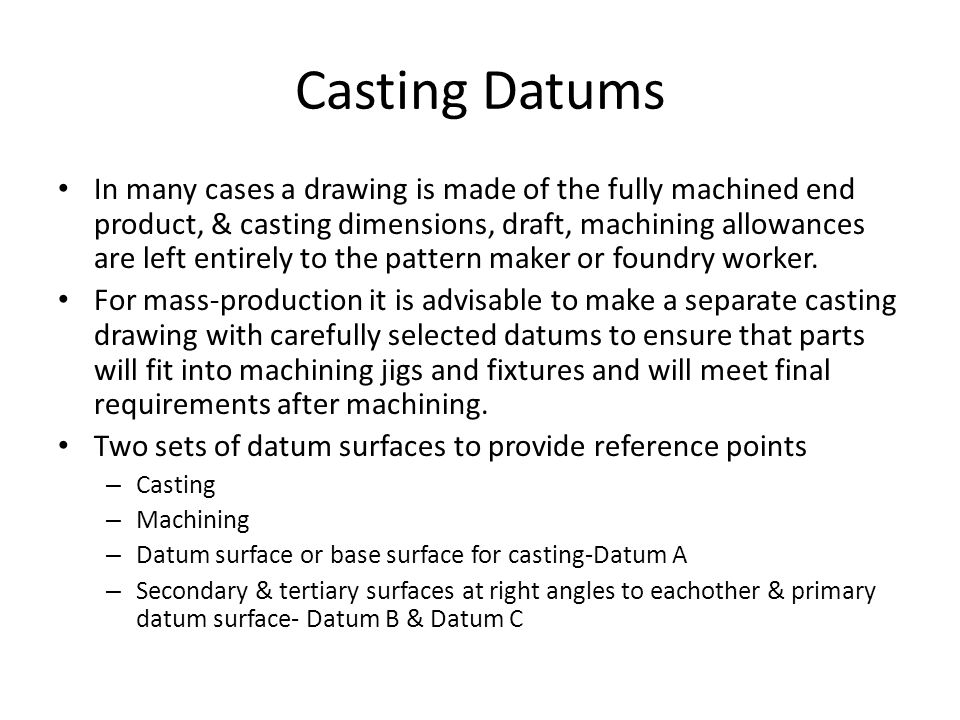 Casting Datums In many cases a drawing is made of the fully machined end product, & casting dimensions, draft, machining allowances are left entirely