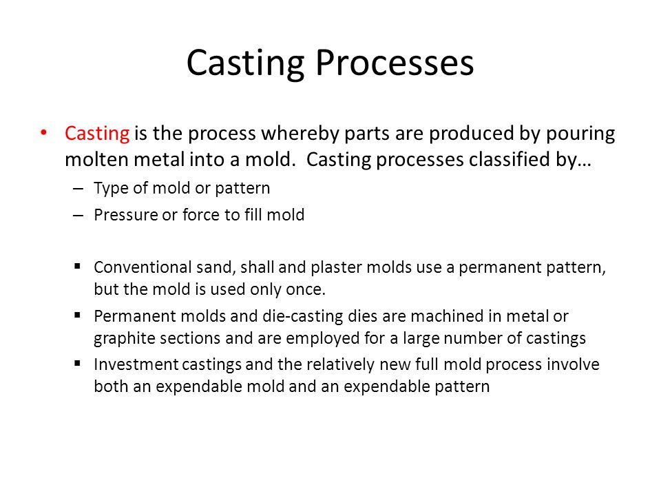 Casting Processes Casting is the process whereby parts are produced by pouring molten metal into a mold.