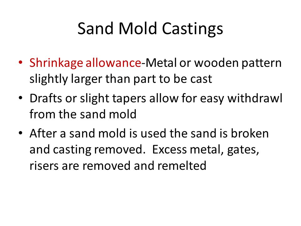 Sand Mold Castings Shrinkage allowance-Metal or wooden pattern slightly larger than part to be cast Drafts or slight tapers allow for easy withdrawl from the sand mold After a sand mold is used the sand is broken and casting removed.