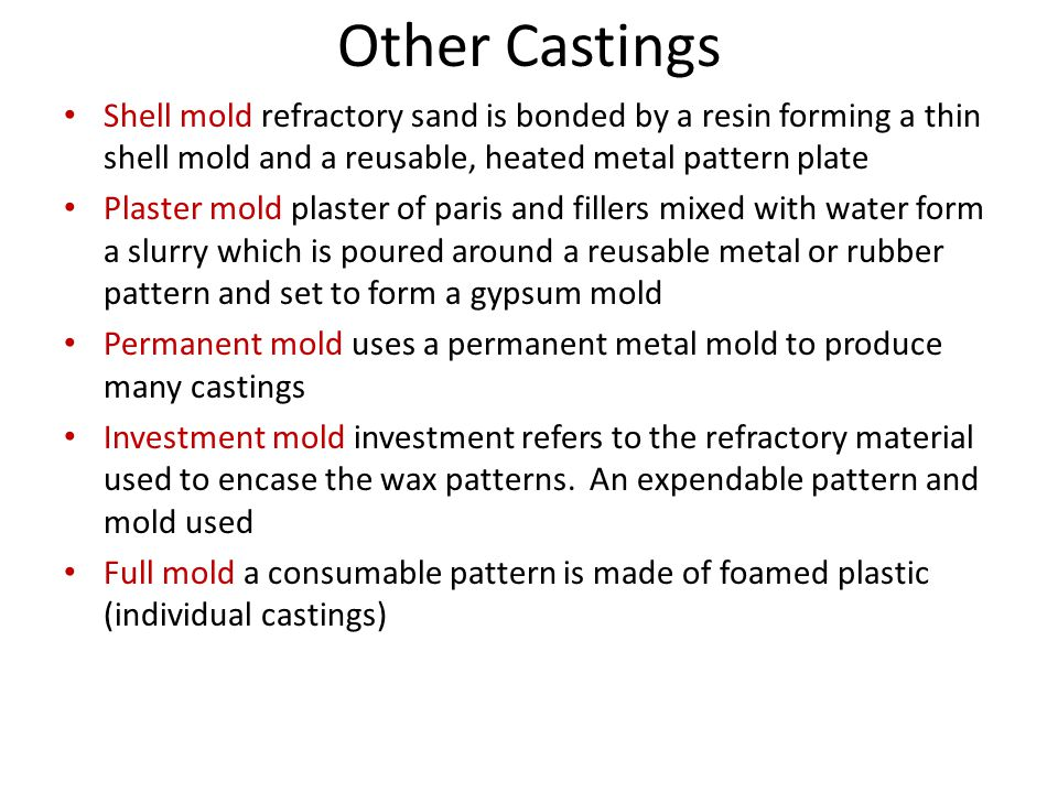Other Castings Shell mold refractory sand is bonded by a resin forming a thin shell mold and a reusable, heated metal pattern plate Plaster mold plaster of paris and fillers mixed with water form a slurry which is poured around a reusable metal or rubber pattern and set to form a gypsum mold Permanent mold uses a permanent metal mold to produce many castings Investment mold investment refers to the refractory material used to encase the wax patterns.