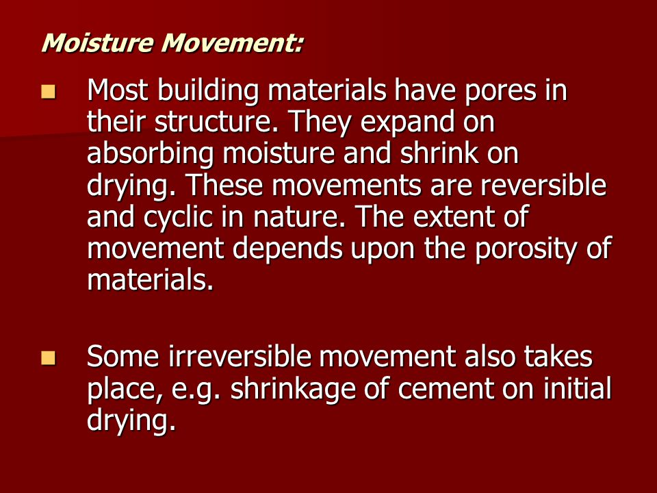 Moisture Movement: Most building materials have pores in their structure. They expand on absorbing moisture and shrink on drying. These movements are
