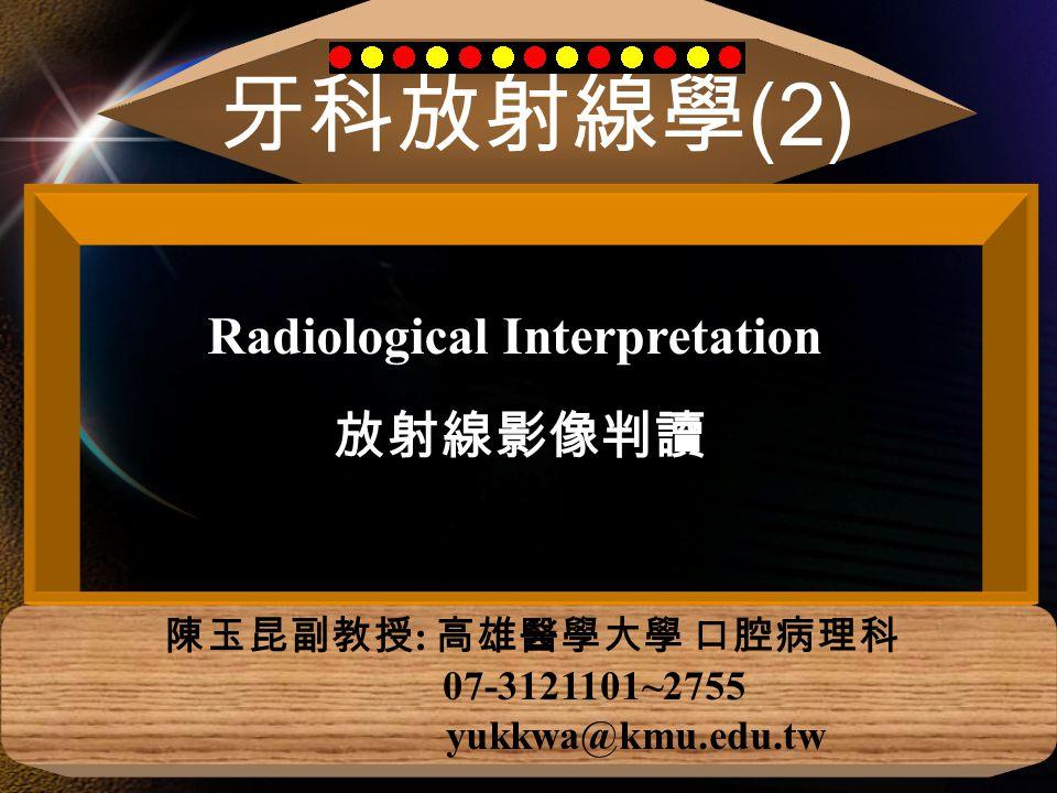 牙科放射線學 (2) 陳玉昆副教授 : 高雄醫學大學 口腔病理科 07-3121101~2755 yukkwa@kmu.edu.tw Radiological Interpretation 放射線影像判讀