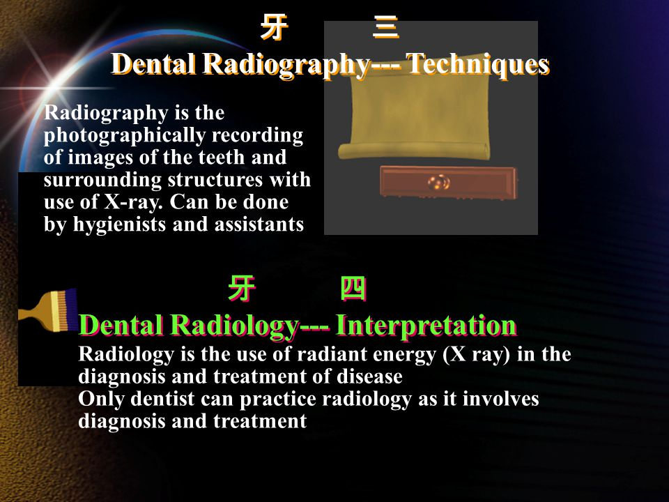 牙 三 Dental Radiography--- Techniques 牙 三 Dental Radiography--- Techniques 牙 四 Dental Radiology--- Interpretation 牙 四 Dental Radiology--- Interpretation Radiology is the use of radiant energy (X ray) in the diagnosis and treatment of disease Only dentist can practice radiology as it involves diagnosis and treatment Radiography is the photographically recording of images of the teeth and surrounding structures with use of X-ray.
