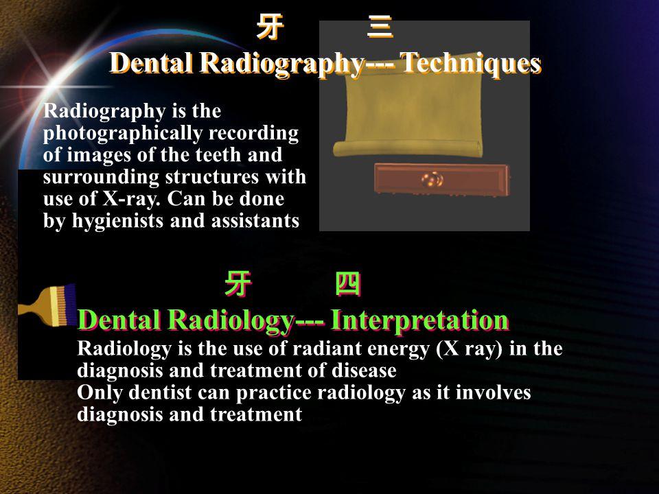 牙 三 Dental Radiography--- Techniques 牙 三 Dental Radiography--- Techniques 牙 四 Dental Radiology--- Interpretation 牙 四 Dental Radiology--- Interpretation Radiology is the use of radiant energy (X ray) in the diagnosis and treatment of disease Only dentist can practice radiology as it involves diagnosis and treatment Radiography is the photographically recording of images of the teeth and surrounding structures with use of X-ray.