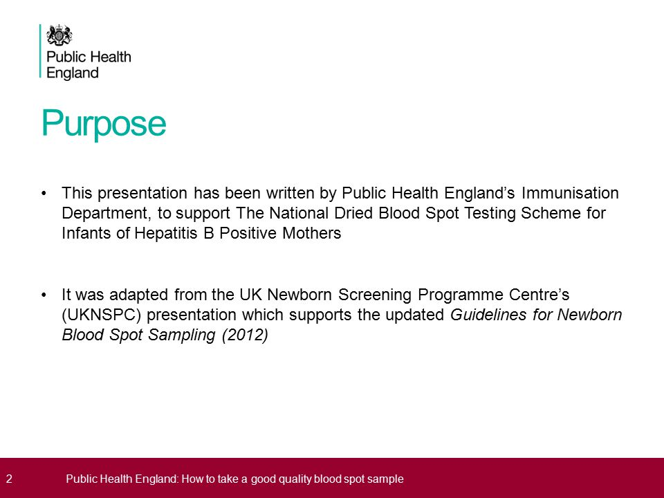 Purpose This presentation has been written by Public Health England's Immunisation Department, to support The National Dried Blood Spot Testing Scheme for Infants of Hepatitis B Positive Mothers It was adapted from the UK Newborn Screening Programme Centre's (UKNSPC) presentation which supports the updated Guidelines for Newborn Blood Spot Sampling (2012) 2Public Health England: How to take a good quality blood spot sample
