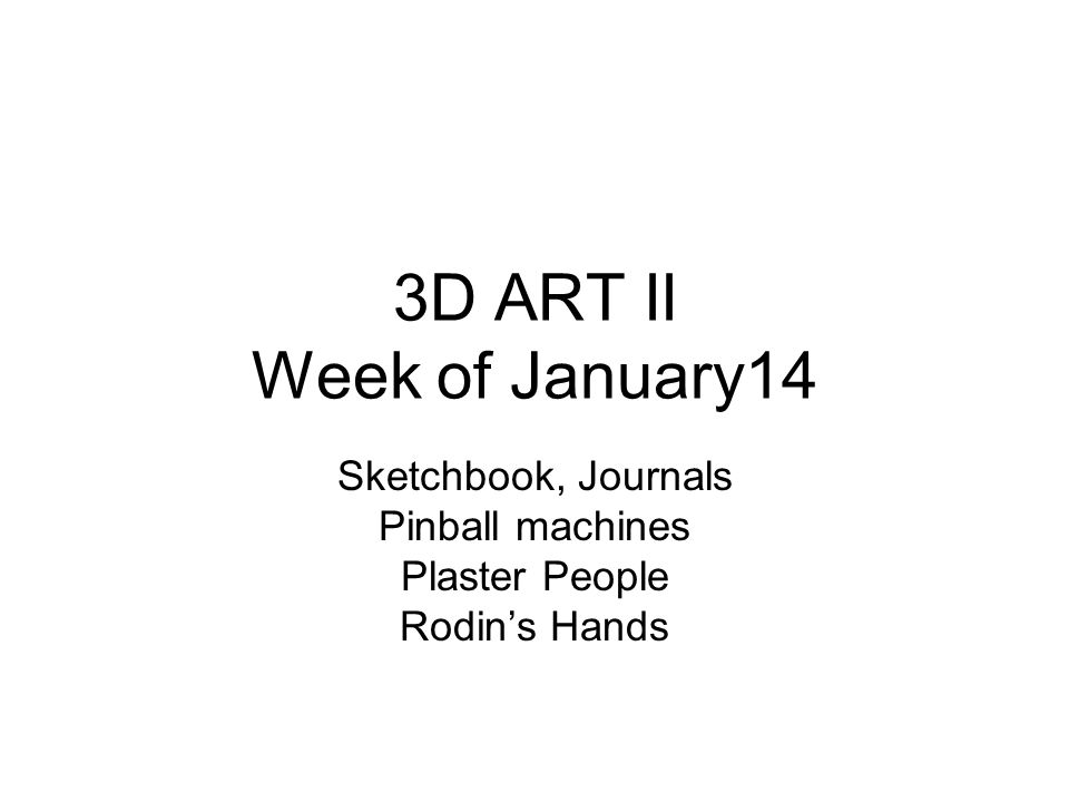 3D ART II Week of January14 Sketchbook, Journals Pinball machines Plaster People Rodin's Hands